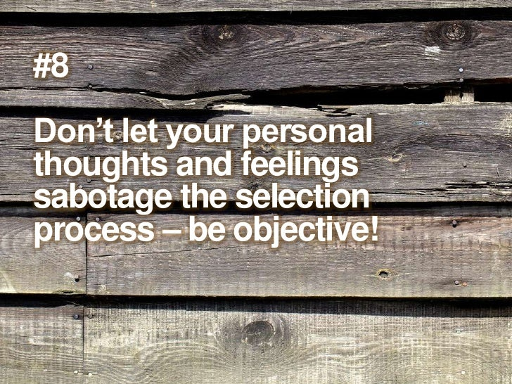 #8<br />Don't let your personal thoughts and feelings sabotage the selection process – be objective!<br />