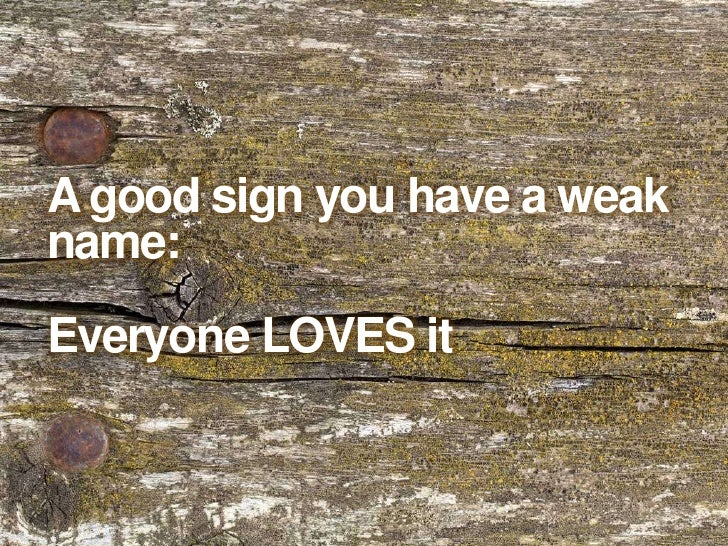 A good sign you have a weak name:<br />Everyone LOVES it<br />