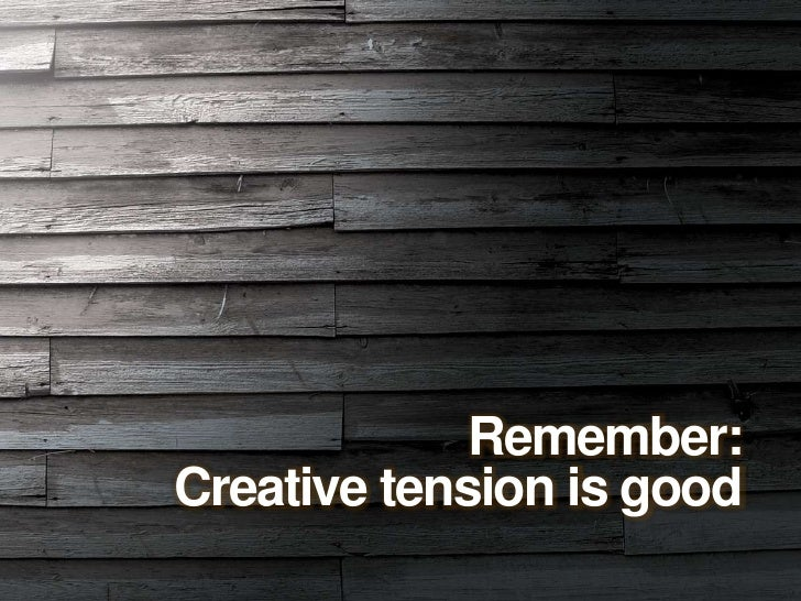 Remember:<br />Creative tension is good<br />