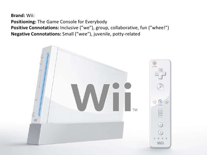 """Brand: Wii:<br />Positioning: The Game Console for Everybody<br />Positive Connotations: Inclusive (""""we""""), group, collabor..."""