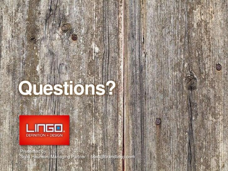 Questions?<br />Presented by<br />Scott Hauman, Managing Partner  | scott@brandlingo.com <br />