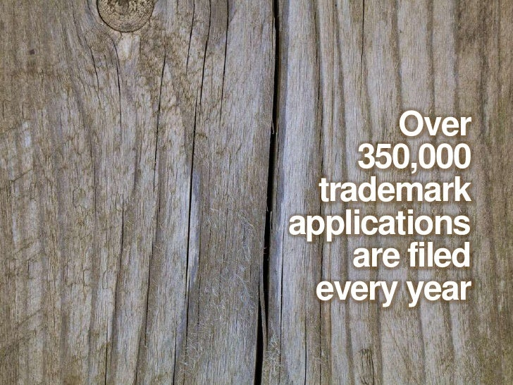 Over <br />350,000 <br />trademark <br />applications <br />are filed <br />every year<br />
