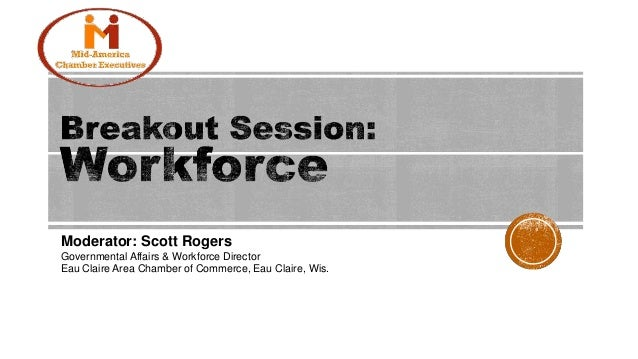 Moderator: Scott Rogers Governmental Affairs & Workforce Director Eau Claire Area Chamber of Commerce, Eau Claire, Wis.