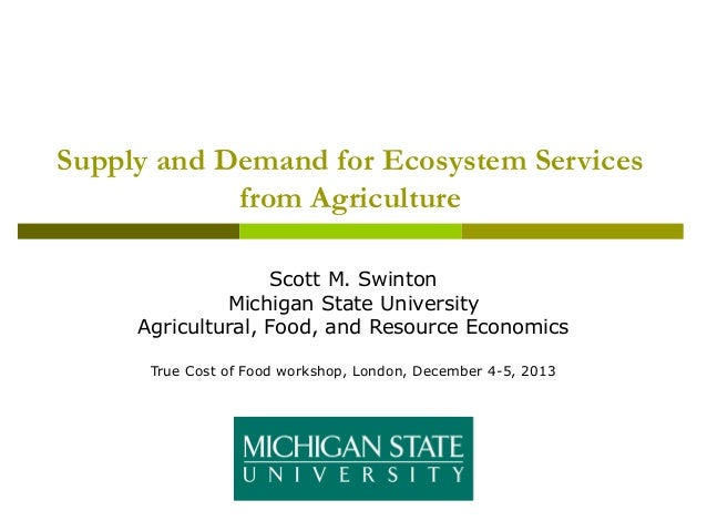 Supply and Demand for Ecosystem Services from Agriculture Scott M. Swinton Michigan State University Agricultural, Food, a...