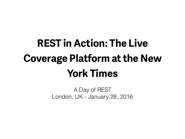 REST in Action: The Live Coverage Platform at the New York Times A Day of REST London, UK - January 28, 2016