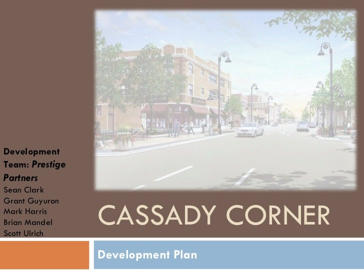 CASSADY CORNER Development Plan Development Team:  Prestige Partners Sean Clark Grant Guyuron Mark Harris Brian Mandel Sco...