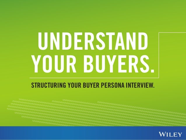 UNDERSTAND  YOUR BUYERS.  STRUCTURING YOUR BUYER PERSONA INTERVIEW.