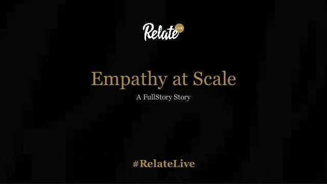 #RelateLive Empathy at Scale A FullStory Story