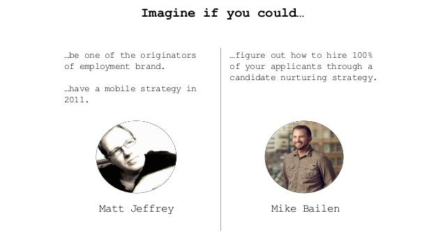 Imagine if you could… Matt Jeffrey …be one of the originators of employment brand. …have a mobile strategy in 2011. Mike B...