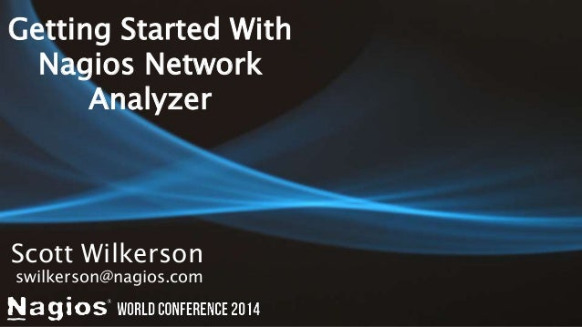 Getting Started With  Nagios Network  Analyzer  Scott Wilkerson  swilkerson@nagios.com