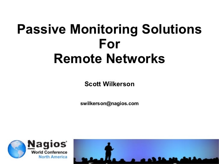 Passive Monitoring Solutions            For     Remote Networks          Scott Wilkerson         swilkerson@nagios.com