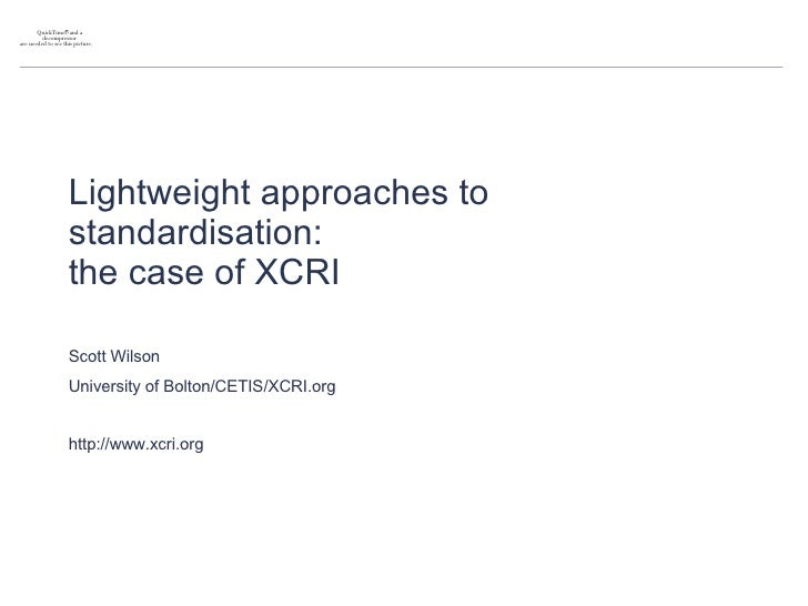 Lightweight approaches to standardisation:  the case of XCRI Scott Wilson University of Bolton/CETIS/XCRI.org http://www.x...