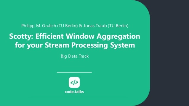 Philipp M. Grulich (TU Berlin) & Jonas Traub (TU Berlin) Scotty: Efficient Window Aggregation for your Stream Processing S...