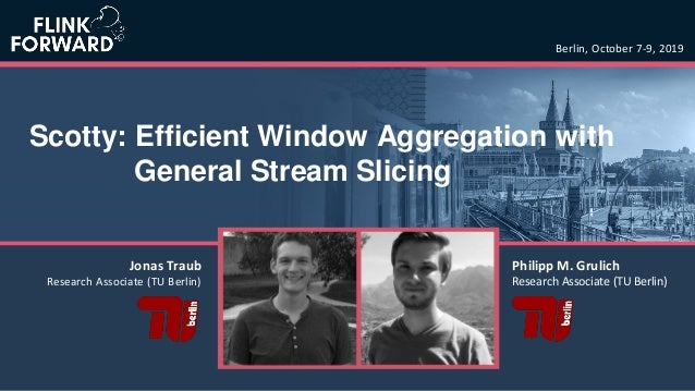 Scotty: Efficient Window Aggregation with General Stream Slicing Berlin, October 7-9, 2019 Philipp M. Grulich Research Ass...