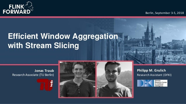 Efficient Window Aggregation with Stream Slicing Berlin, September 3-5, 2018 Philipp M. Grulich Research Assistant (DFKI) ...
