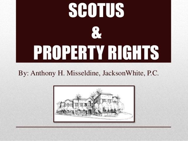 SCOTUS & PROPERTY RIGHTS By: Anthony H. Misseldine, JacksonWhite, P.C.