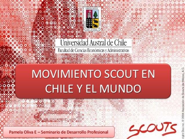 MOVIMIENTO SCOUT EN            CHILE Y EL MUNDOPamela Oliva E – Seminario de Desarrollo Profesional