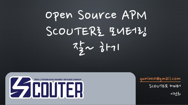 gunlee01@gmail.com SCOUTER 커미터 이건희 Open Source APM SCOUTER로 모니터링 잘~ 하기