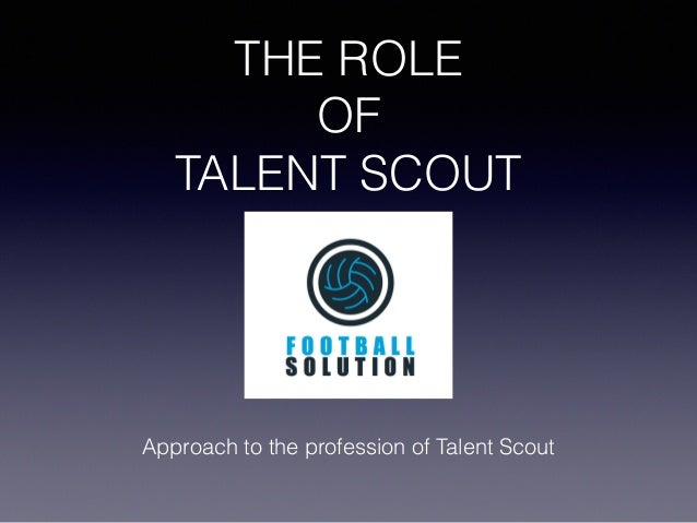 THE ROLE OF TALENT SCOUT Approach to the profession of Talent Scout