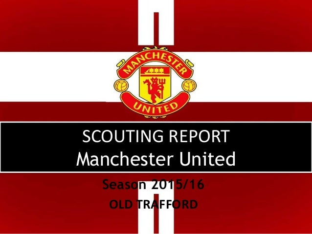 SCOUTING REPORT Manchester United Season 2015/16 OLD TRAFFORD