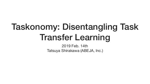 Taskonomy: Disentangling Task Transfer Learning 2019 Feb. 14th  Tatsuya Shirakawa (ABEJA, Inc.)