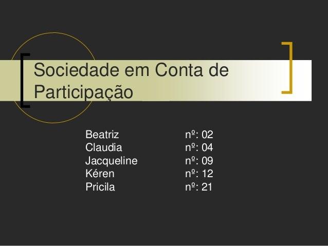 Sociedade em Conta de Participação Beatriz nº: 02 Claudia nº: 04 Jacqueline nº: 09 Kéren nº: 12 Pricila nº: 21