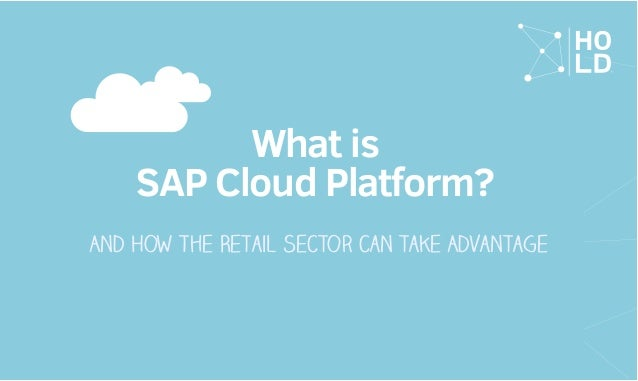 And How The Retail Sector can take Advantage What is SAP Cloud Platform?