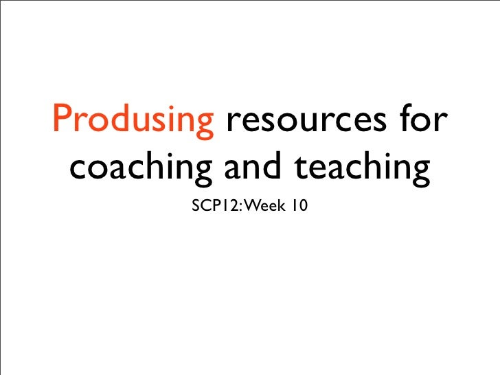 Produsing resources for coaching and teaching        SCP12: Week 10