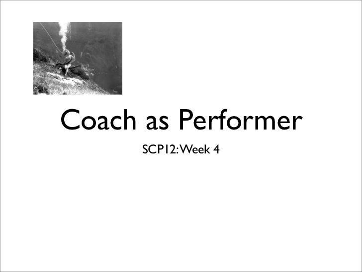 Coach as Performer      SCP12: Week 4