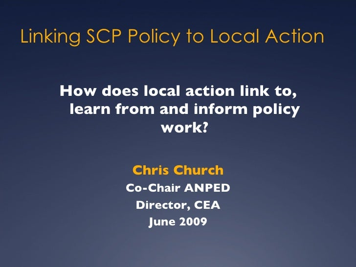 Linking SCP Policy to Local Action <ul><li>How does local action link to, learn from and inform policy work? </li></ul><ul...