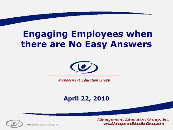 Engaging Employees when there are No Easy Answers April 22, 2010 Management Education Group, Inc . www.ManagementEducation...