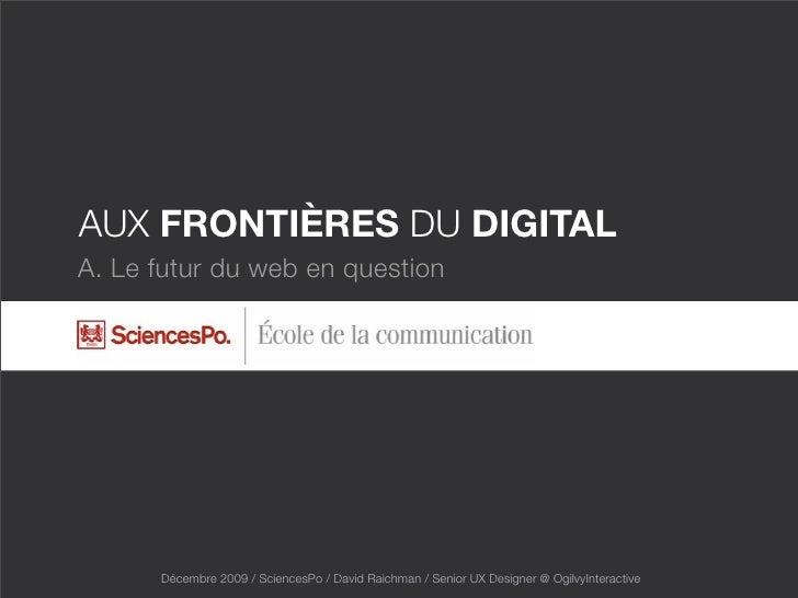 AUX FRONTIÈRES DU DIGITAL A. Le futur du web en question           Décembre 2009 / SciencesPo / David Raichman / Senior UX...