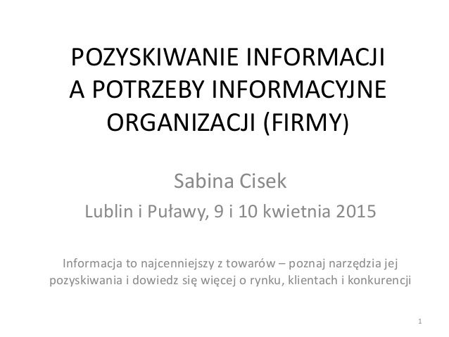 POZYSKIWANIE INFORMACJI A POTRZEBY INFORMACYJNE ORGANIZACJI (FIRMY) Sabina Cisek Lublin i Puławy, 9 i 10 kwietnia 2015 Inf...