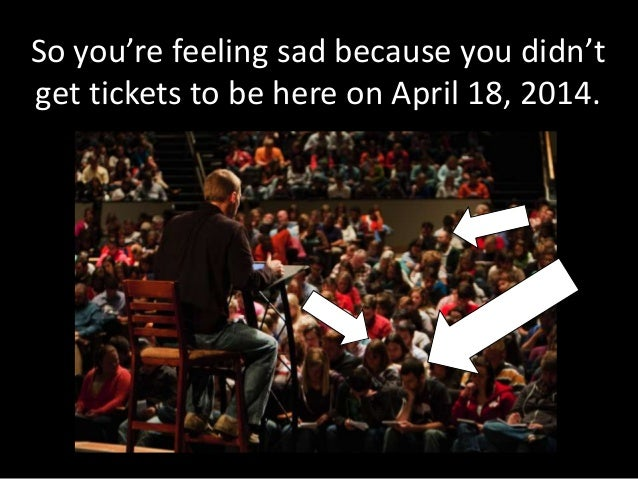 So you're feeling sad because you didn't get tickets to be here on April 18, 2014.