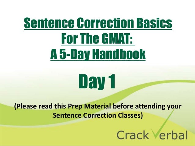 Sentence Correction Basics         For The GMAT:       A 5-Day Handbook                    Day 1(Please read this Prep Mat...