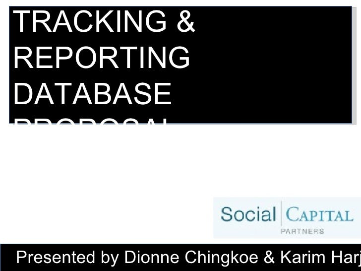 TRACKING & REPORTING DATABASE PROPOSAL Presented by Dionne Chingkoe & Karim Harji