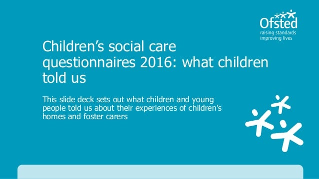 Children's social care questionnaires 2016: what children told us This slide deck sets out what children and young people ...