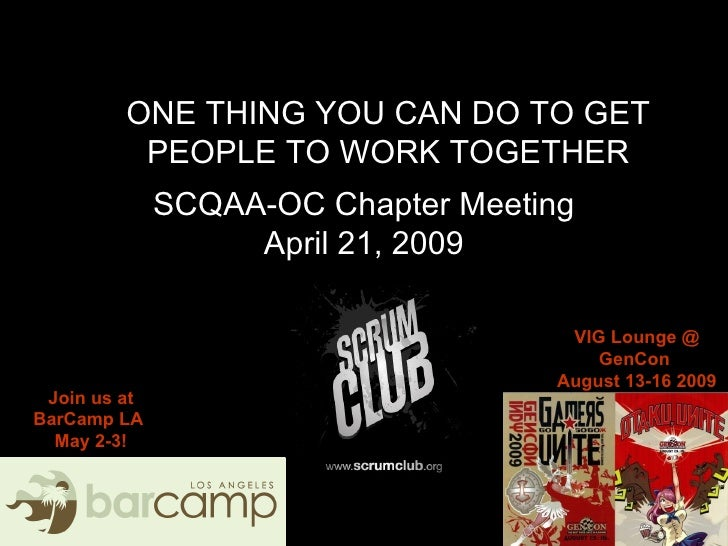 SCQAA-OC Chapter Meeting April 21, 2009 ONE THING YOU CAN DO TO GET PEOPLE TO WORK TOGETHER Join us at BarCamp LA  May 2-3...