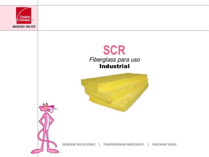 SCR<br />Fiberglass para usoIndustrial<br />GENERAR SOLUCIONES    |    TRANSFORMAR MERCADOS     |    MEJORAR VIDAS<br />