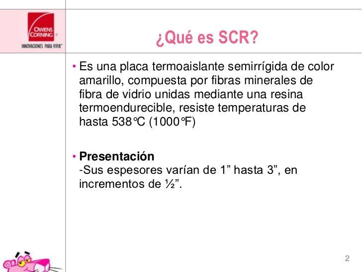 ¿Qué es SCR?<br />Es una placa termoaislante semirrígida de color amarillo, compuesta por fibras minerales de fibra de vid...