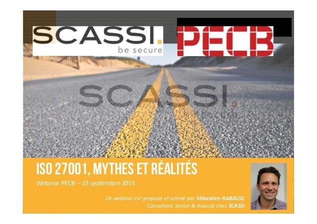 ISO 27001, mythes et réalités Webinar PECB – 23 septembre 2015 Ce webinar est proposé et animé par Sébastien RABAUD, Consu...