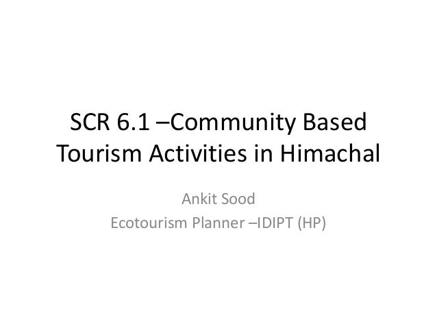 SCR 6.1 –Community Based Tourism Activities in Himachal Ankit Sood Ecotourism Planner –IDIPT (HP)
