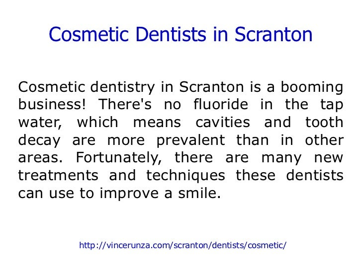 Cosmetic Dentists in Scranton Cosmetic dentistry in Scranton is a booming business! There's no fluoride in the tap water, ...