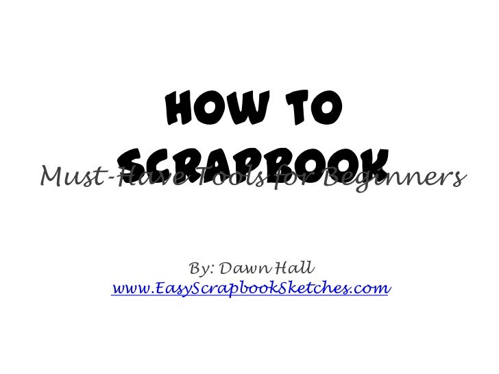 How to     ScrapbookMust-Have Tools for Beginners             By: Dawn Hall     www.EasyScrapbookSketches.com