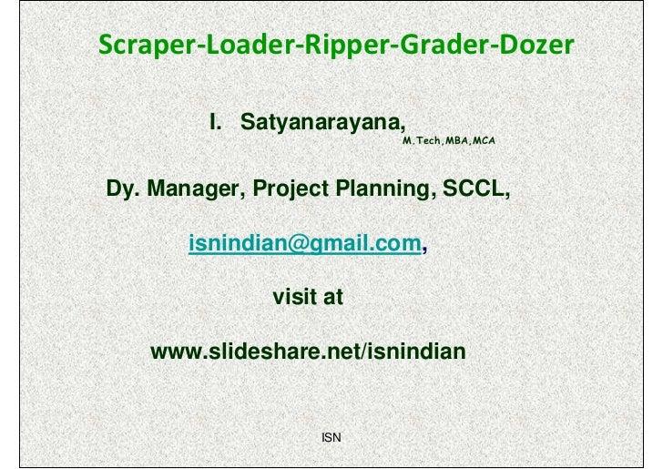Scraper-Loader-Ripper-Grader-Dozer         I. Satyanarayana,                          M.Tech,MBA,MCADy. Manager, Project P...