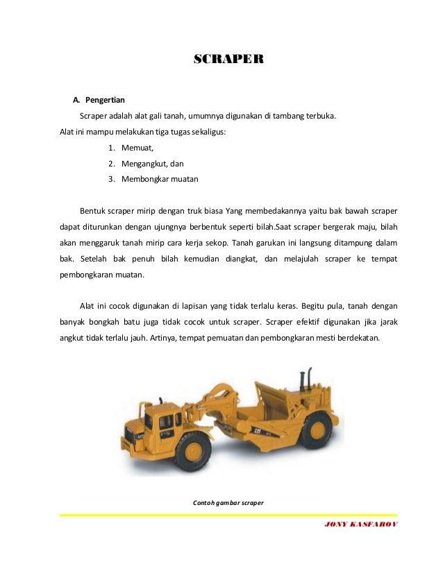 SCRAPER   A. Pengertian     Scraper adalah alat gali tanah, umumnya digunakan di tambang terbuka.Alat ini mampu melakukan ...