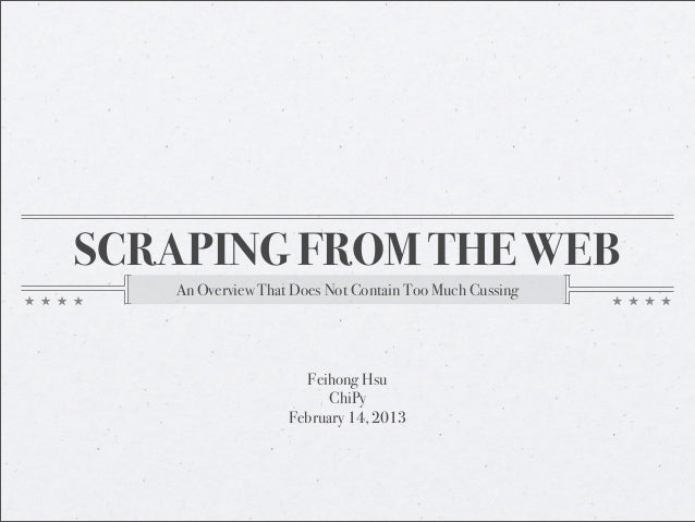 SCRAPING FROM THE WEB   An Overview That Does Not Contain Too Much Cussing                     Feihong Hsu                ...