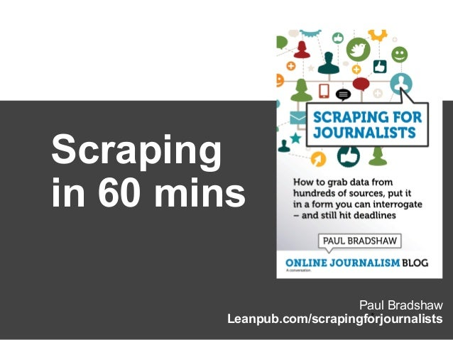 Paul Bradshaw Leanpub.com/scrapingforjournalists* Scraping in 60 mins