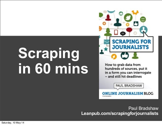 Paul Bradshaw Leanpub.com/scrapingforjournalists* Scraping in 60 mins Saturday, 10 May 14