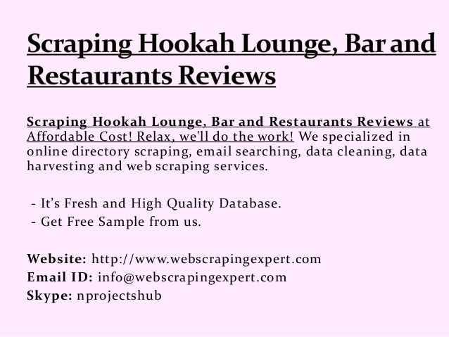 Scraping Hookah Lounge, Bar and Restaurants Reviews at Affordable Cost! Relax, we'll do the work! We specialized in online...